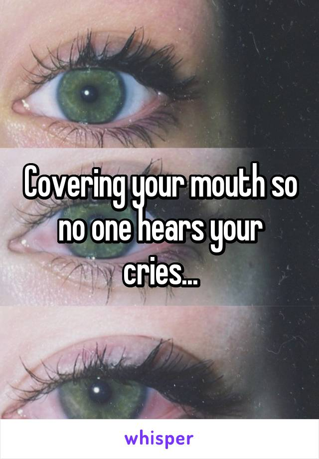 Covering your mouth so no one hears your cries...