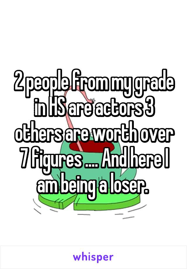 2 people from my grade in HS are actors 3 others are worth over 7 figures .... And here I am being a loser.