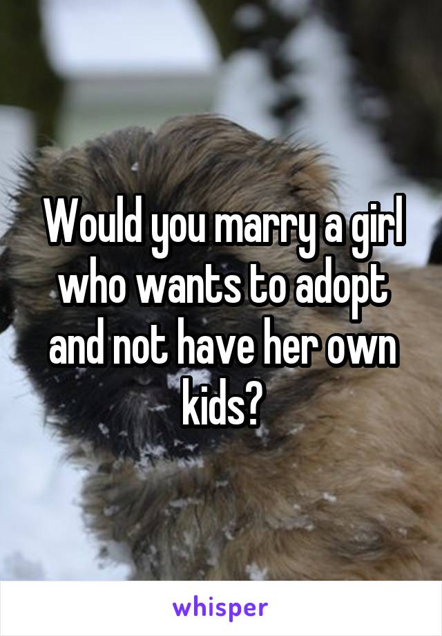 Would you marry a girl who wants to adopt and not have her own kids?