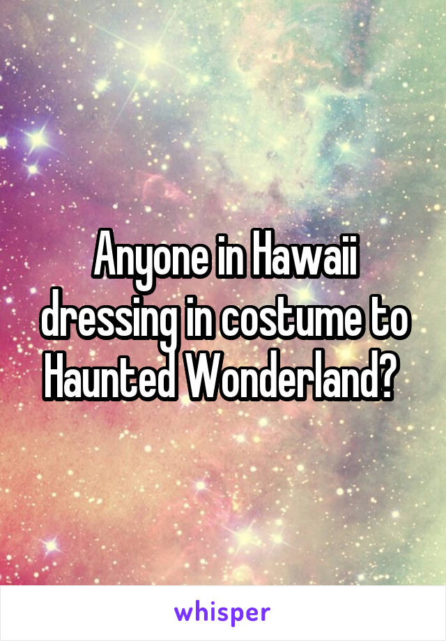 Anyone in Hawaii dressing in costume to Haunted Wonderland?
