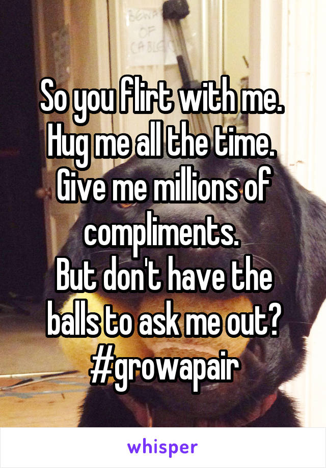 So you flirt with me.  Hug me all the time.  Give me millions of compliments.  But don't have the balls to ask me out? #growapair