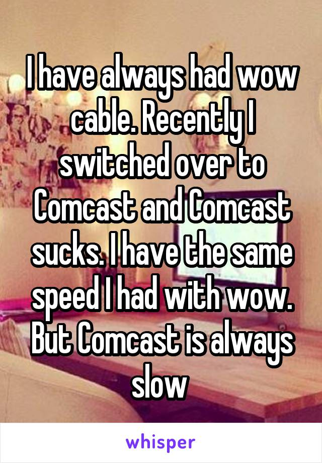 I have always had wow cable. Recently I switched over to Comcast and Comcast sucks. I have the same speed I had with wow. But Comcast is always slow