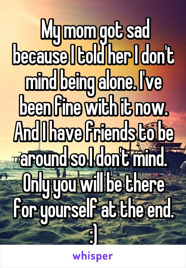 My mom got sad because I told her I don't mind being alone. I've been fine with it now. And I have friends to be around so I don't mind. Only you will be there for yourself at the end. :)