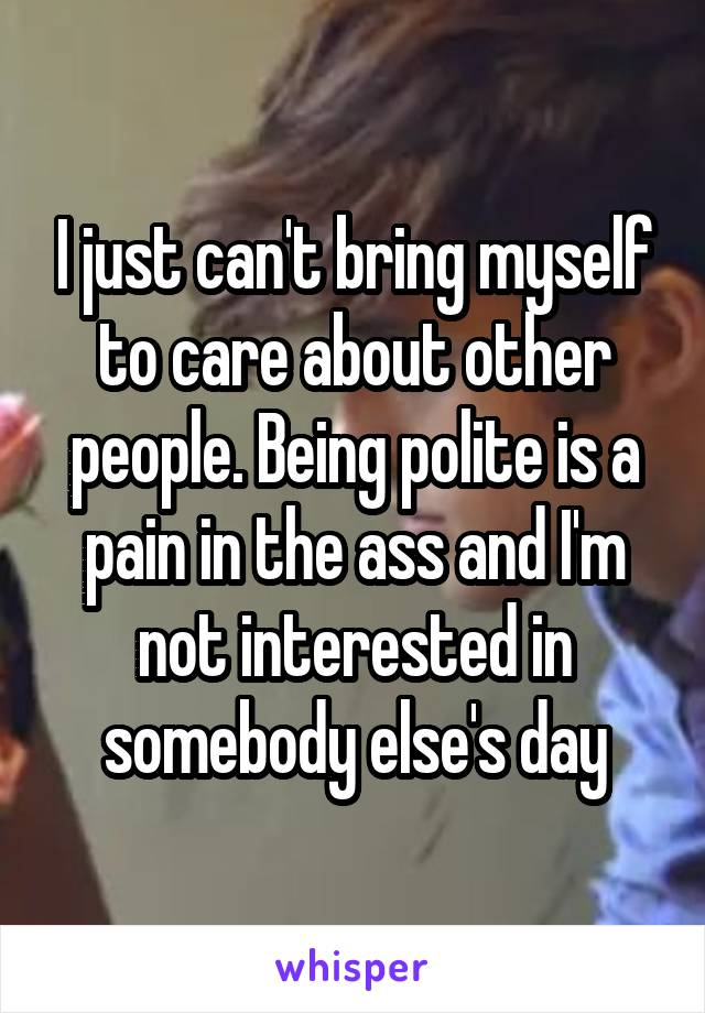 I just can't bring myself to care about other people. Being polite is a pain in the ass and I'm not interested in somebody else's day