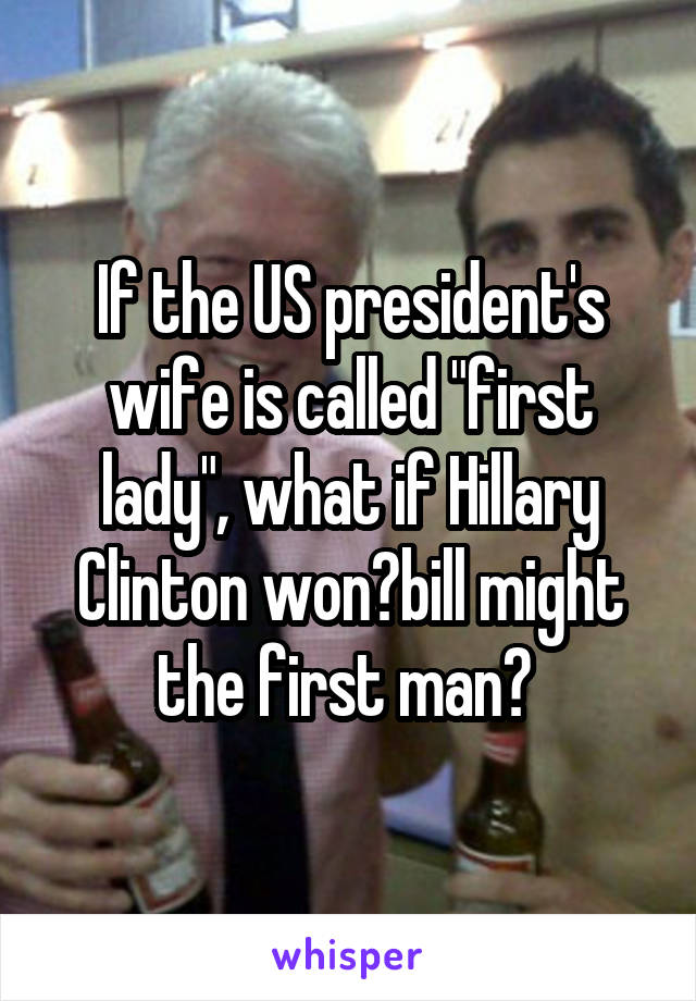 """If the US president's wife is called """"first lady"""", what if Hillary Clinton won?bill might the first man?"""