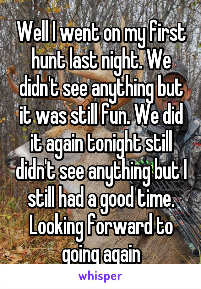 Well I went on my first hunt last night. We didn't see anything but it was still fun. We did it again tonight still didn't see anything but I still had a good time. Looking forward to going again