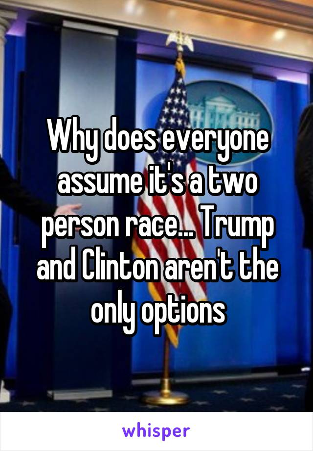 Why does everyone assume it's a two person race... Trump and Clinton aren't the only options