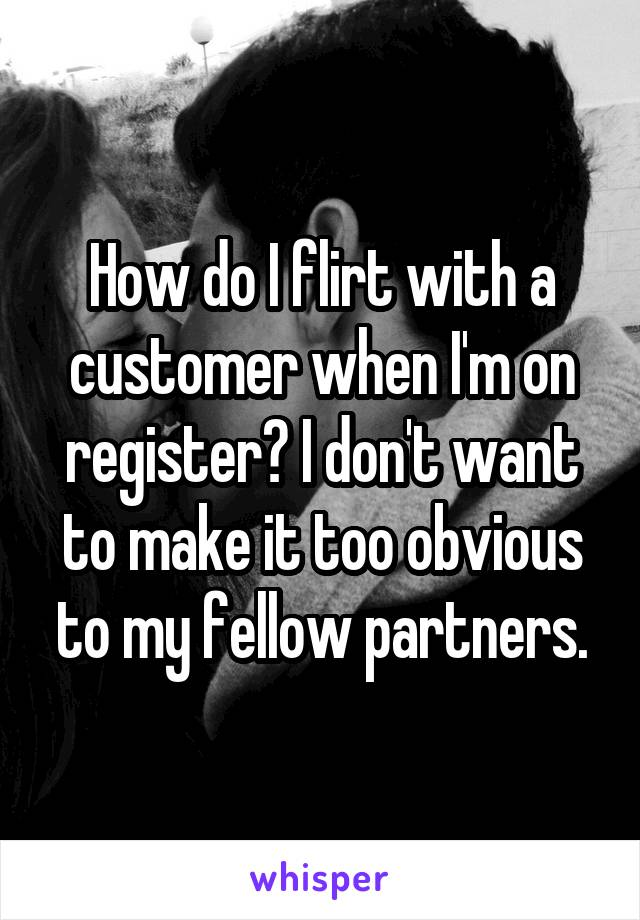 How do I flirt with a customer when I'm on register? I don't want to make it too obvious to my fellow partners.