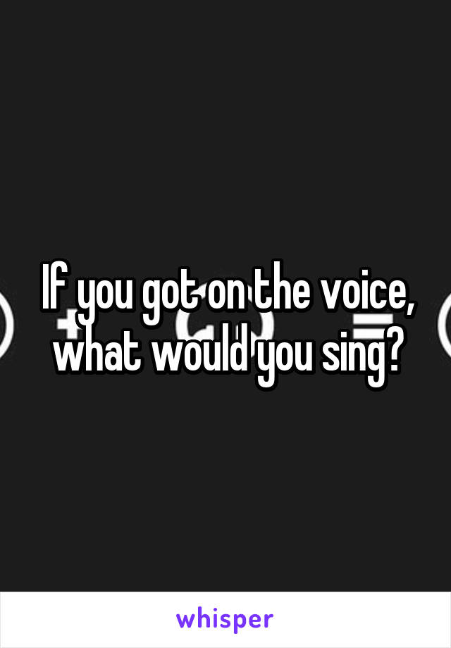If you got on the voice, what would you sing?