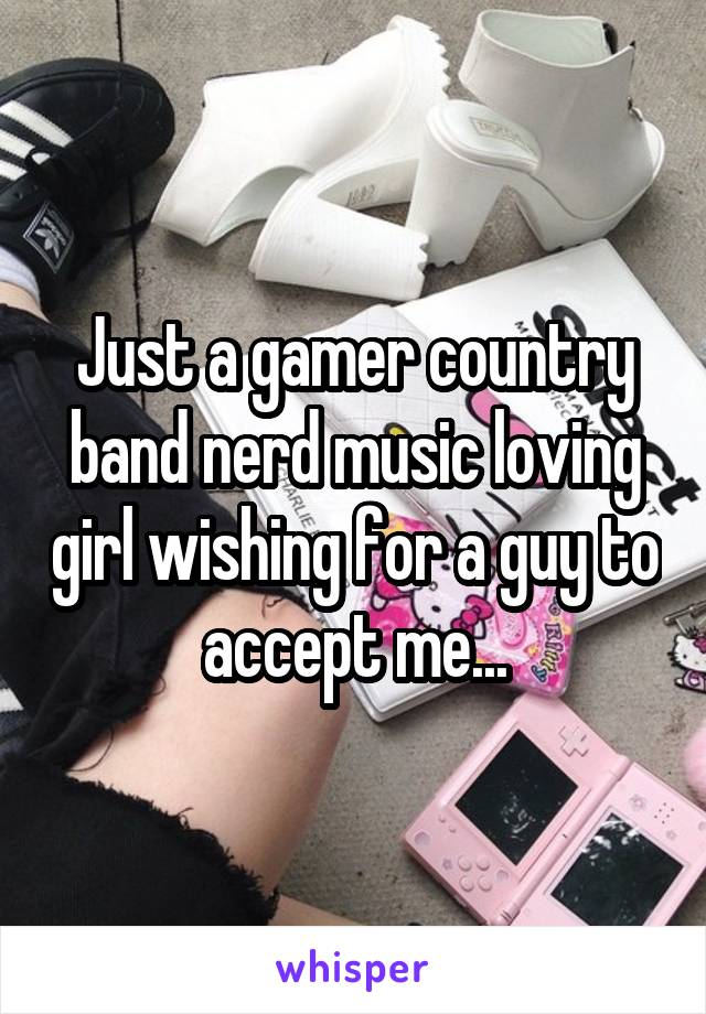 Just a gamer country band nerd music loving girl wishing for a guy to accept me...