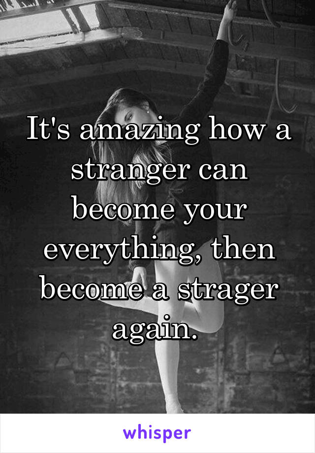 It's amazing how a stranger can become your everything, then become a strager again.