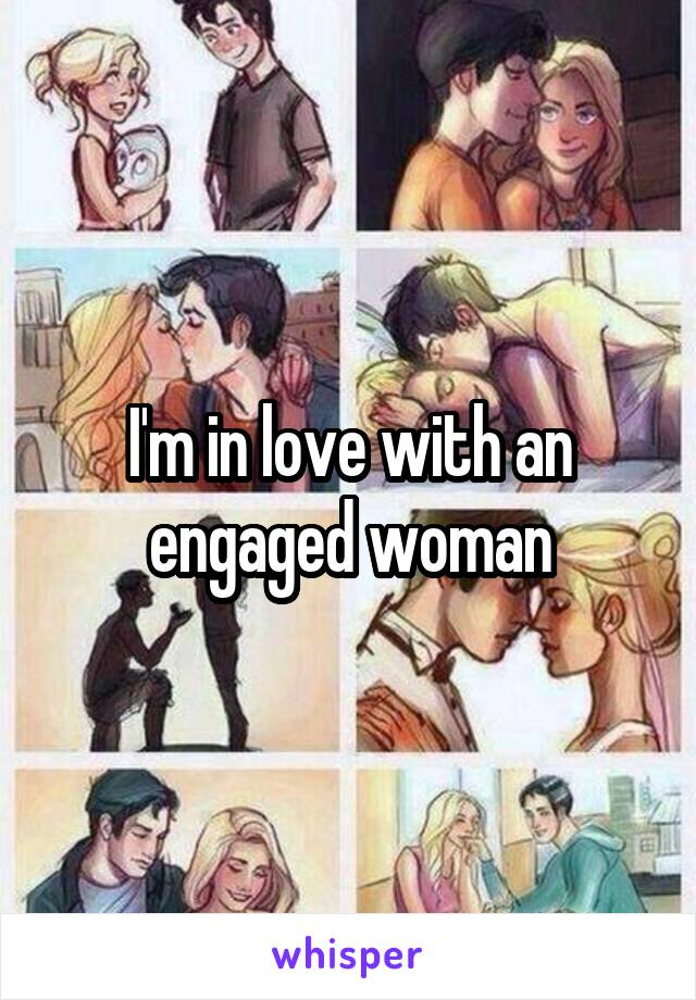I'm in love with an engaged woman