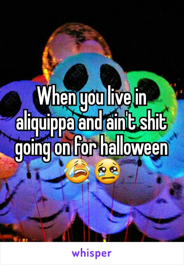 When you live in aliquippa and ain't shit going on for halloween 😭😢