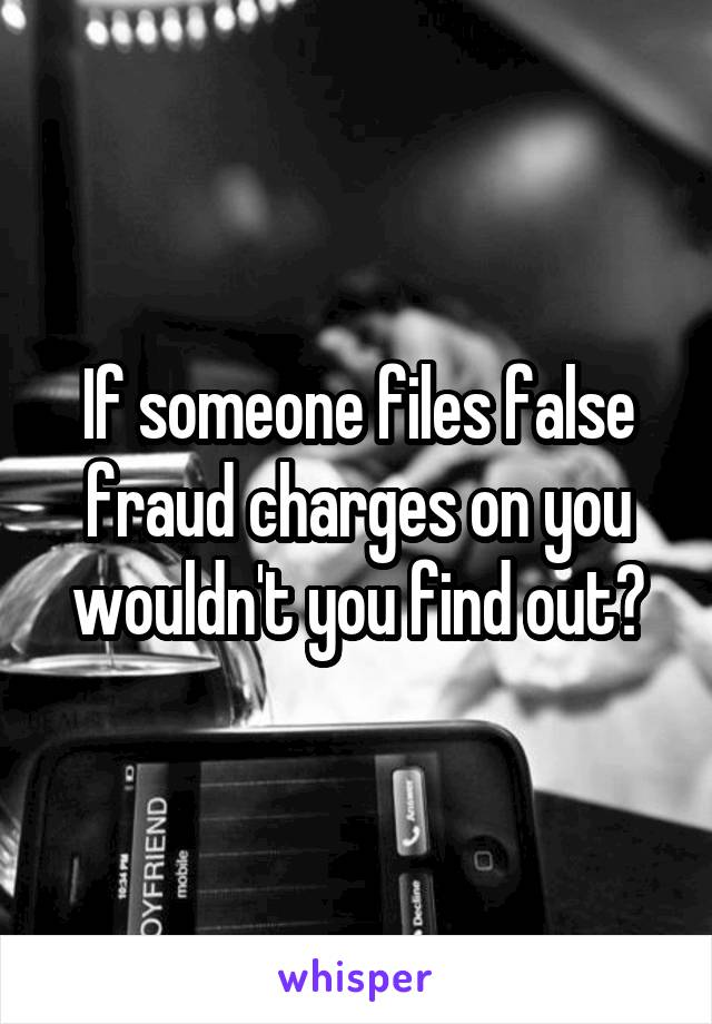 If someone files false fraud charges on you wouldn't you find out?