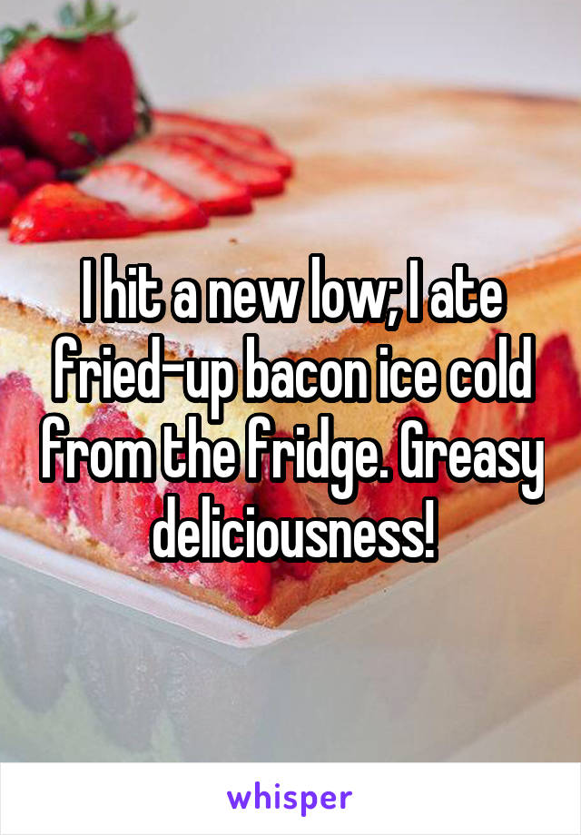 I hit a new low; I ate fried-up bacon ice cold from the fridge. Greasy deliciousness!