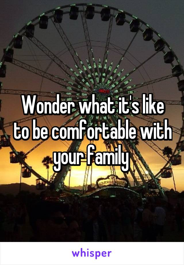 Wonder what it's like to be comfortable with your family