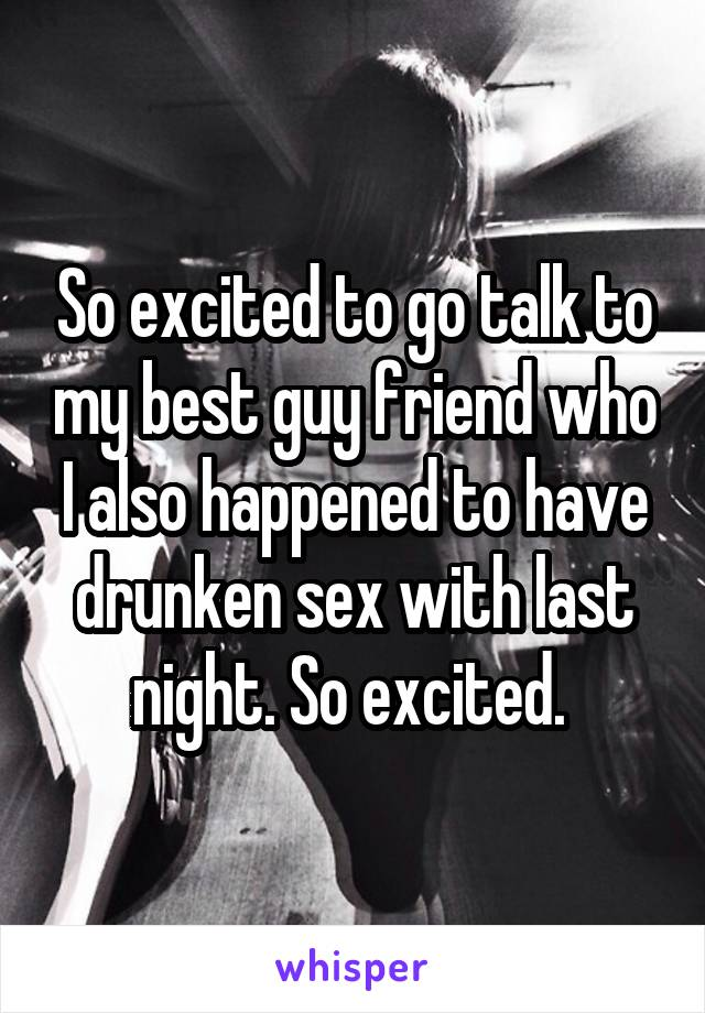So excited to go talk to my best guy friend who I also happened to have drunken sex with last night. So excited.