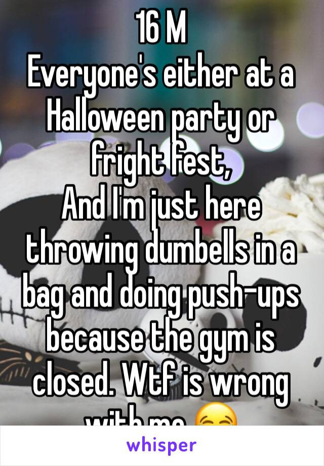 16 M Everyone's either at a Halloween party or fright fest,  And I'm just here throwing dumbells in a bag and doing push-ups because the gym is closed. Wtf is wrong with me 😂