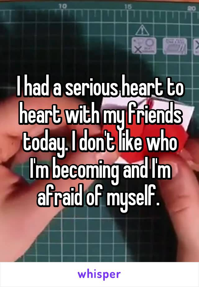 I had a serious heart to heart with my friends today. I don't like who I'm becoming and I'm afraid of myself.