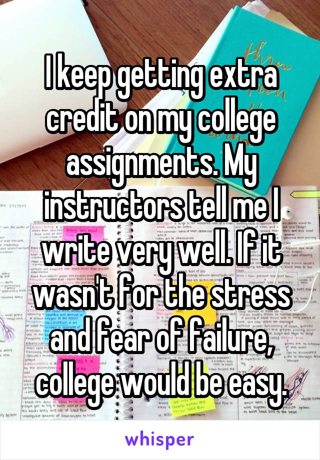 I keep getting extra credit on my college assignments. My instructors tell me I write very well. If it wasn't for the stress and fear of failure, college would be easy.