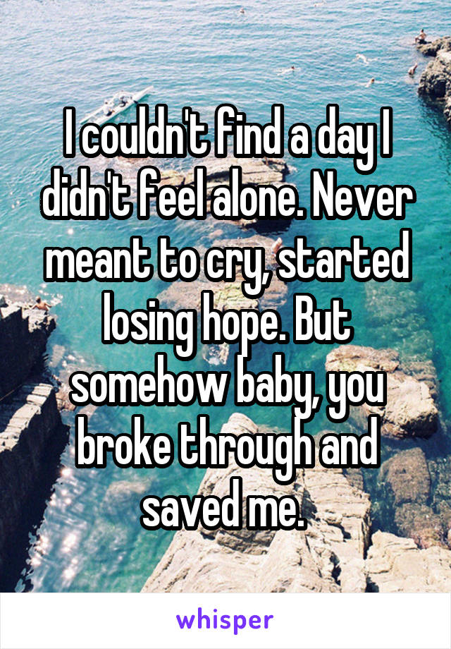 I couldn't find a day I didn't feel alone. Never meant to cry, started losing hope. But somehow baby, you broke through and saved me.