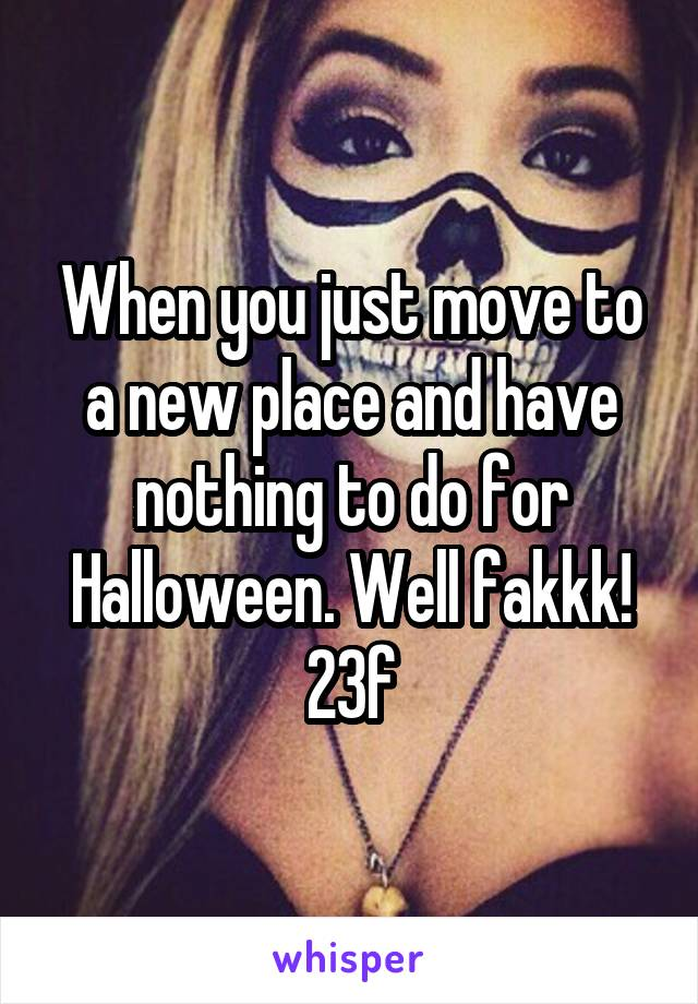 When you just move to a new place and have nothing to do for Halloween. Well fakkk! 23f