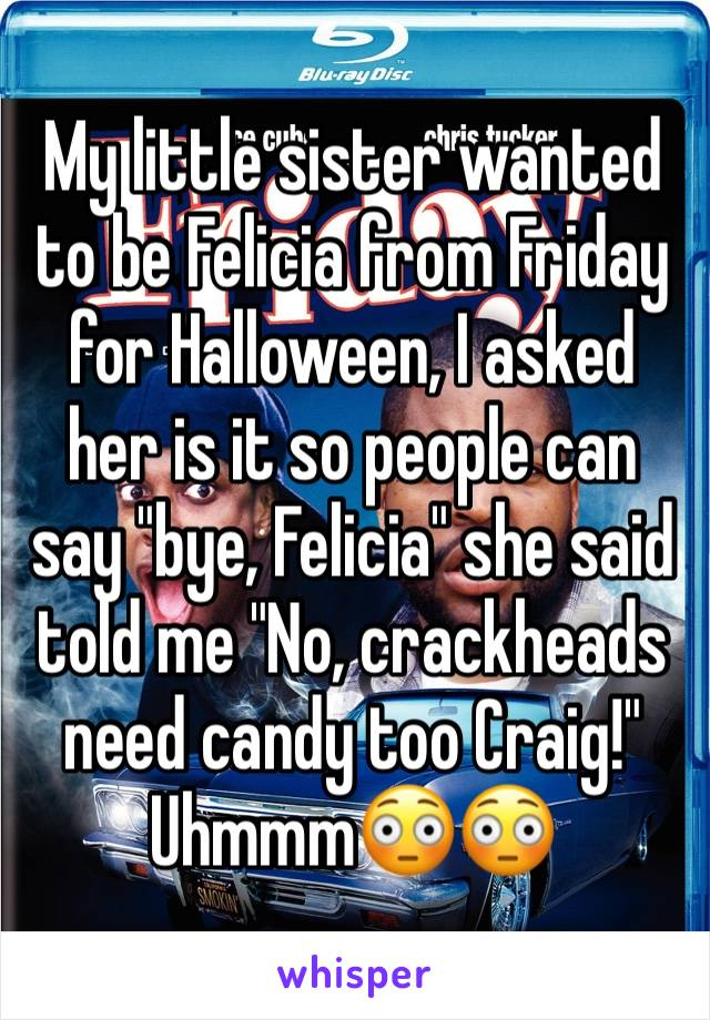 "My little sister wanted to be Felicia from Friday for Halloween, I asked her is it so people can say ""bye, Felicia"" she said  told me ""No, crackheads need candy too Craig!"" Uhmmm😳😳"