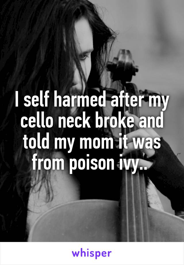 I self harmed after my cello neck broke and told my mom it was from poison ivy..