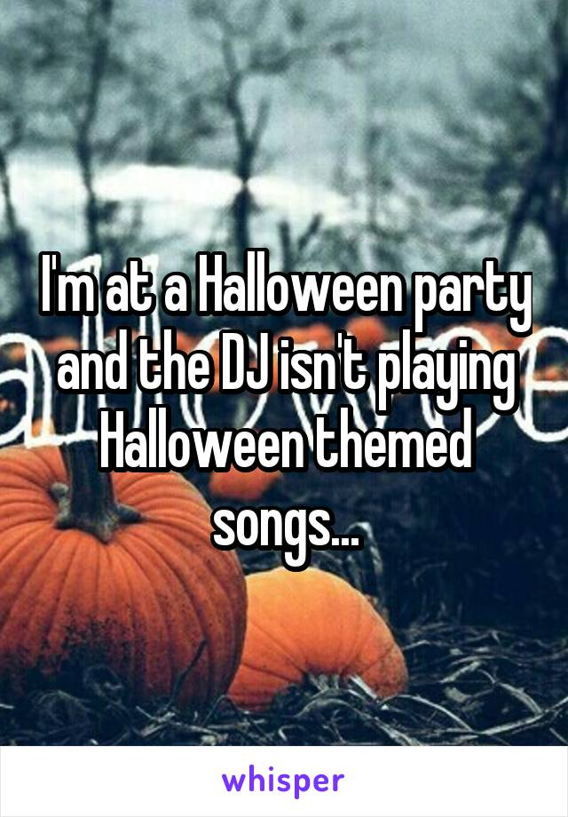 I'm at a Halloween party and the DJ isn't playing Halloween themed songs...