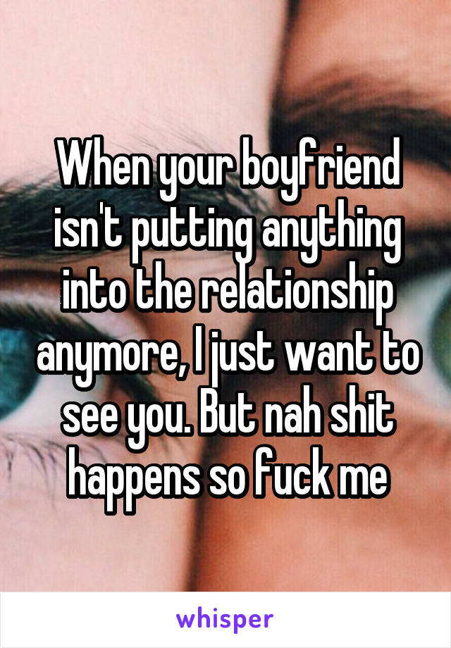 When your boyfriend isn't putting anything into the relationship anymore, I just want to see you. But nah shit happens so fuck me