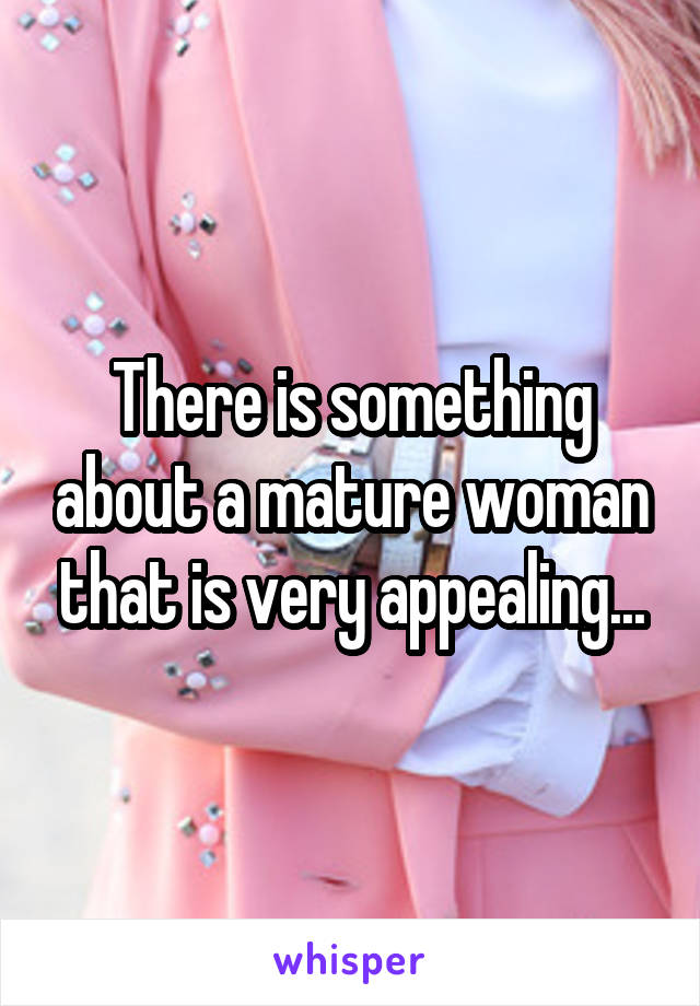 There is something about a mature woman that is very appealing...