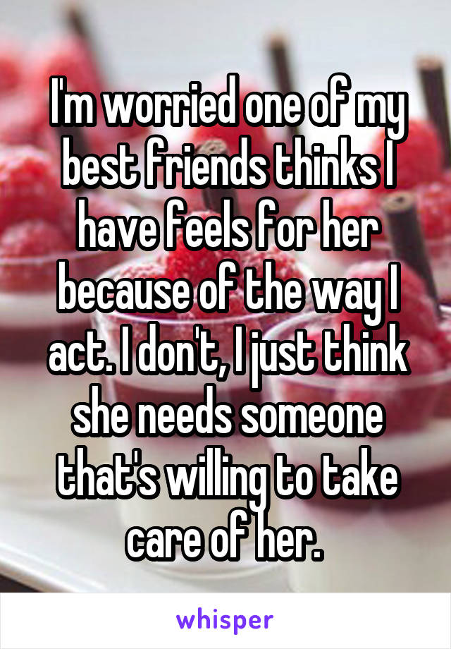 I'm worried one of my best friends thinks I have feels for her because of the way I act. I don't, I just think she needs someone that's willing to take care of her.