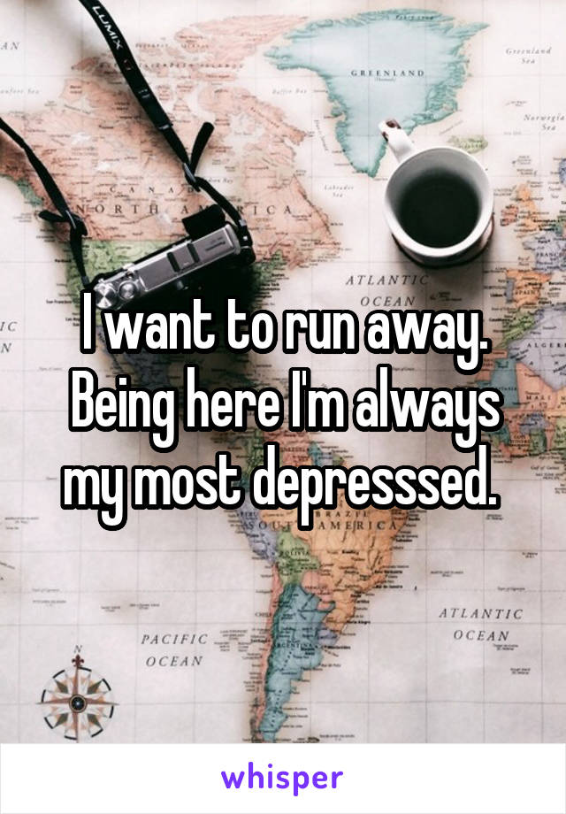 I want to run away. Being here I'm always my most depresssed.