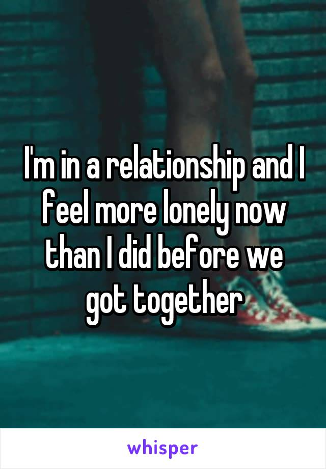 I'm in a relationship and I feel more lonely now than I did before we got together