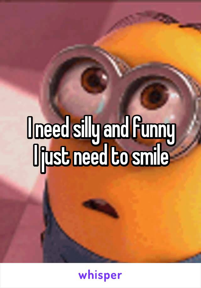 I need silly and funny I just need to smile