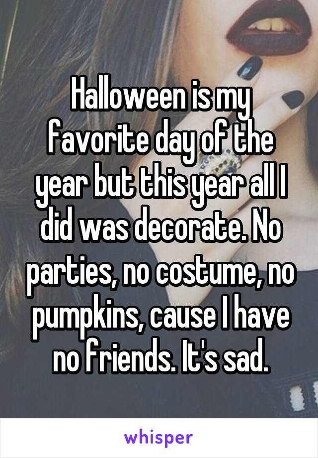 Halloween is my favorite day of the year but this year all I did was decorate. No parties, no costume, no pumpkins, cause I have no friends. It's sad.