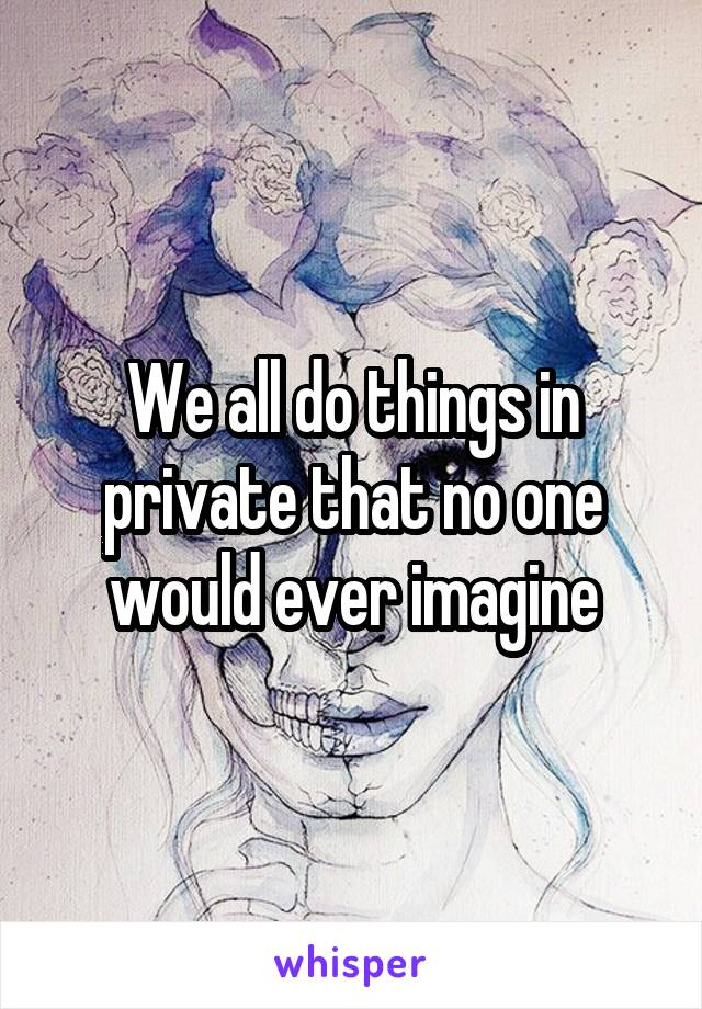 We all do things in private that no one would ever imagine