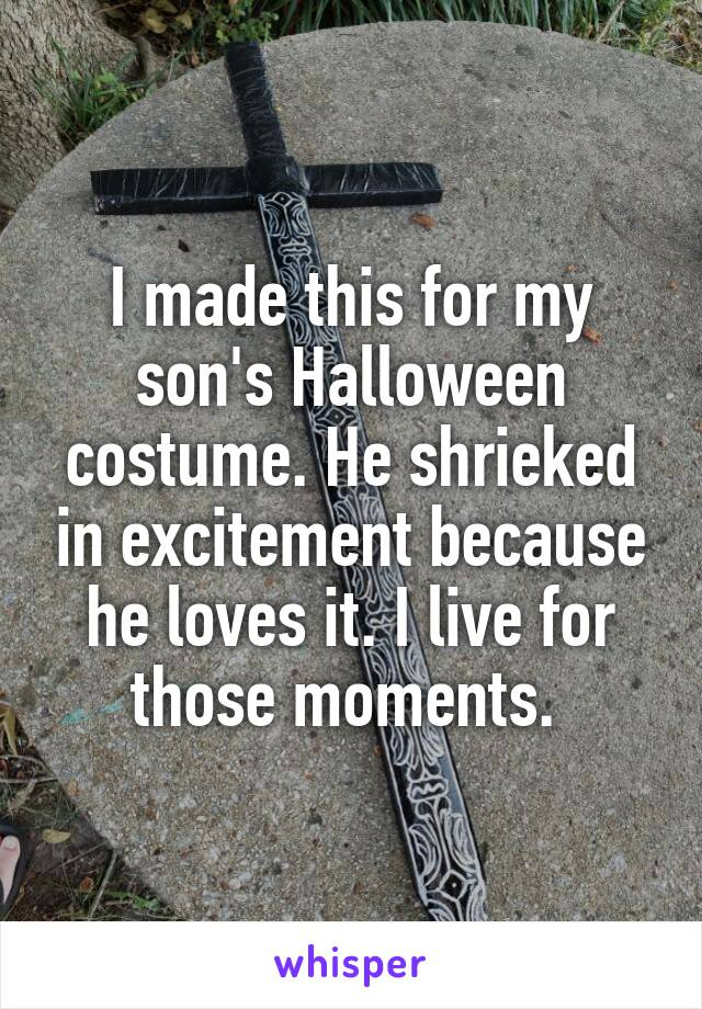 I made this for my son's Halloween costume. He shrieked in excitement because he loves it. I live for those moments.