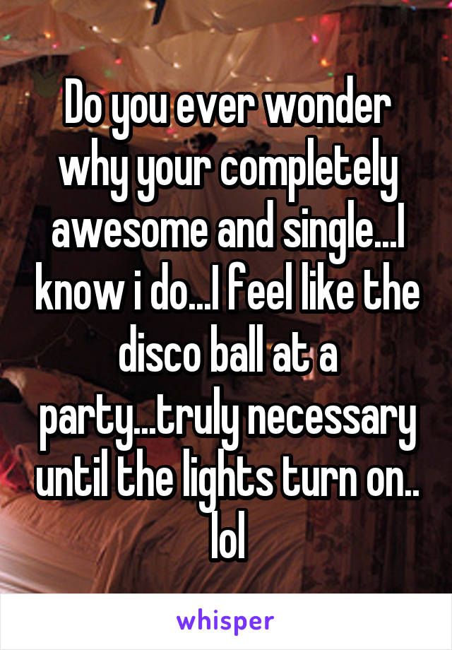 Do you ever wonder why your completely awesome and single...I know i do...I feel like the disco ball at a party...truly necessary until the lights turn on.. lol