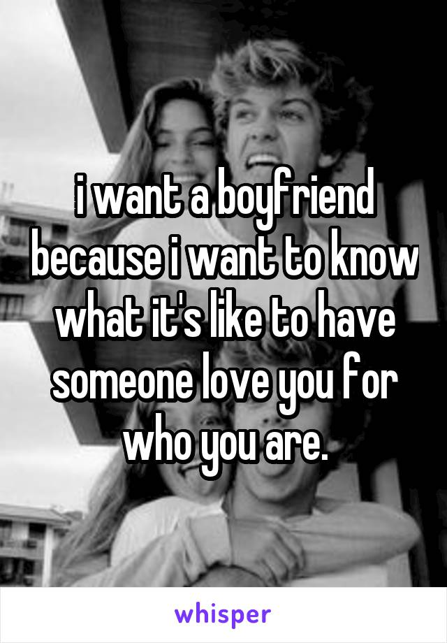 i want a boyfriend because i want to know what it's like to have someone love you for who you are.