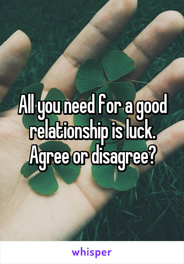 All you need for a good relationship is luck. Agree or disagree?