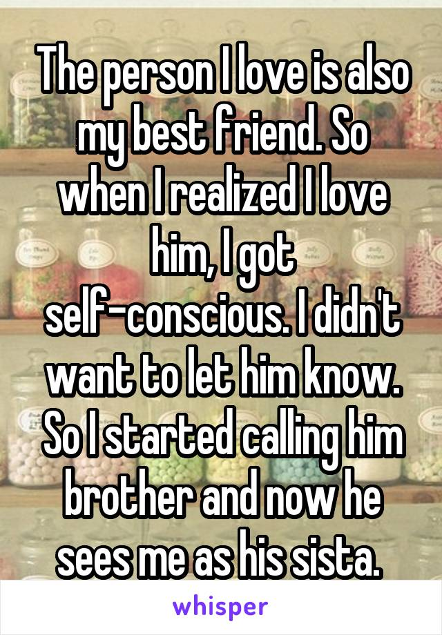 The person I love is also my best friend. So when I realized I love him, I got self-conscious. I didn't want to let him know. So I started calling him brother and now he sees me as his sista.