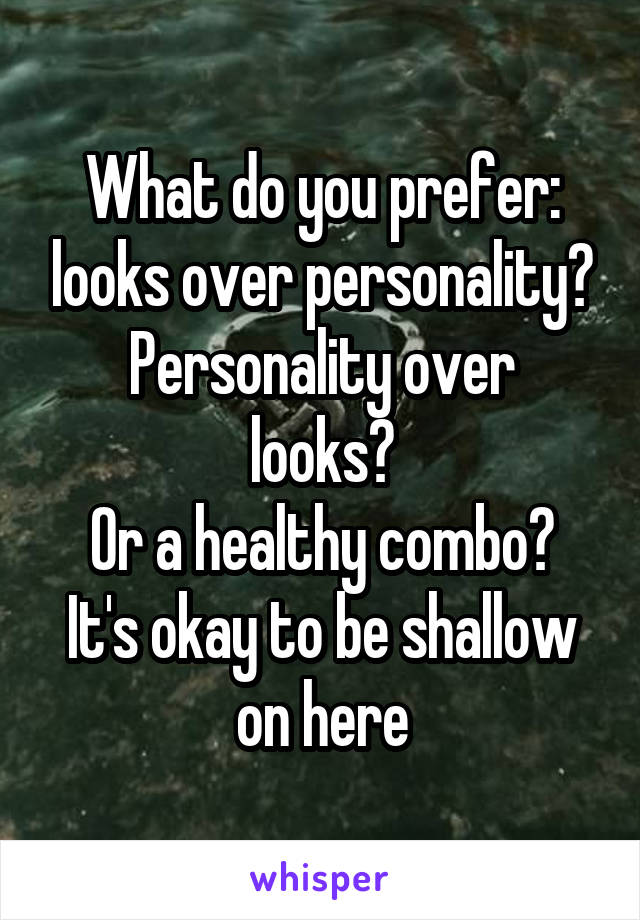What do you prefer: looks over personality? Personality over looks? Or a healthy combo? It's okay to be shallow on here