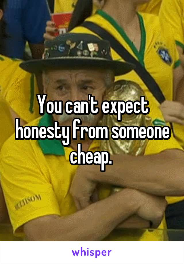 You can't expect honesty from someone cheap.