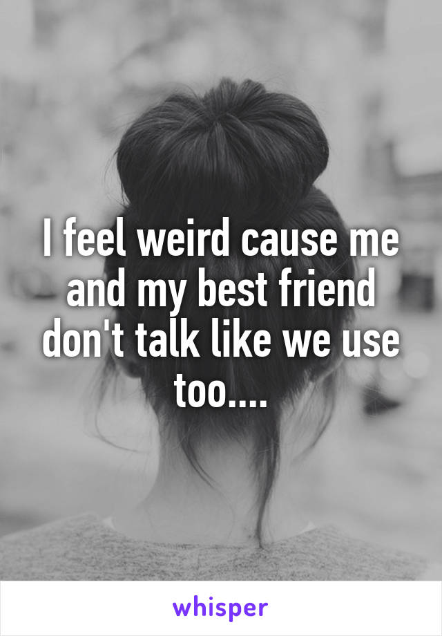I feel weird cause me and my best friend don't talk like we use too....