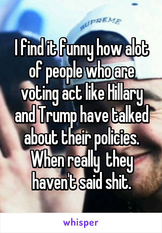 I find it funny how alot of people who are voting act like Hillary and Trump have talked about their policies. When really  they haven't said shit.