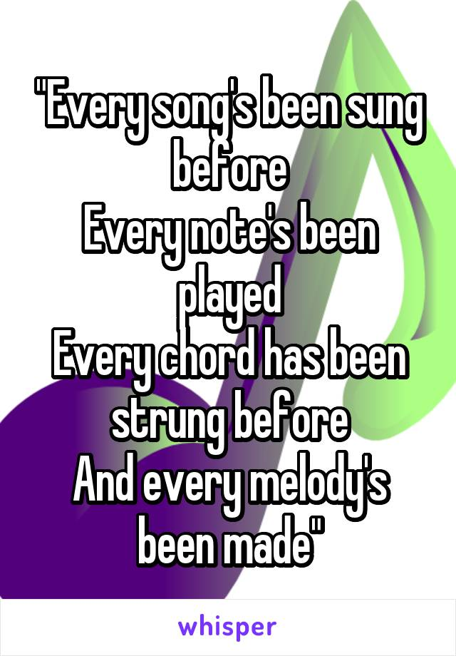 """""""Every song's been sung before Every note's been played Every chord has been strung before And every melody's been made"""""""