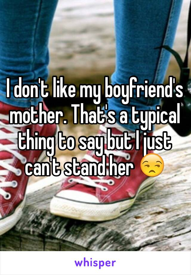 I don't like my boyfriend's mother. That's a typical thing to say but I just can't stand her 😒