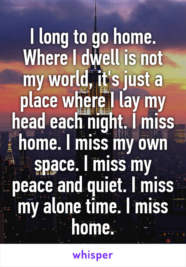 I long to go home. Where I dwell is not my world, it's just a place where I lay my head each night. I miss home. I miss my own space. I miss my peace and quiet. I miss my alone time. I miss home.