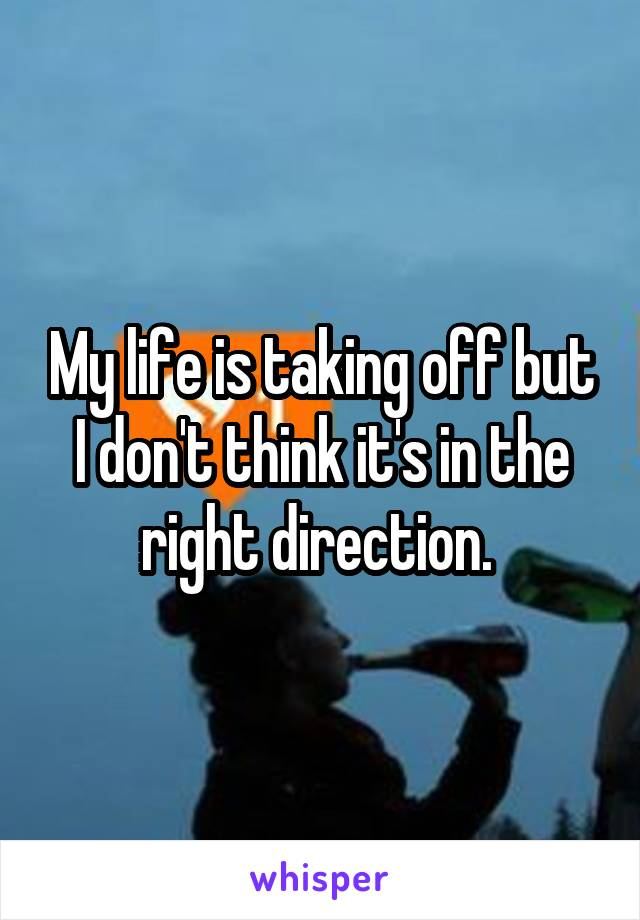 My life is taking off but I don't think it's in the right direction.